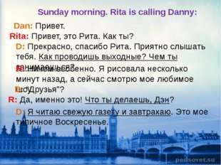 Dan: Привет. Rita: Привет, это Рита. Как ты? D: Прекрасно, спасибо Рита. Прия