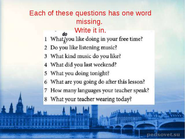 Each of these questions has one word missing. Write it in.