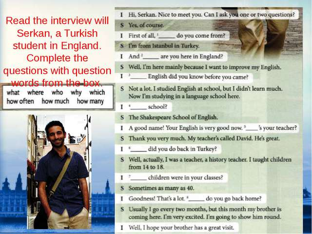 Read the interview will Serkan, a Turkish student in England. Complete the qu...