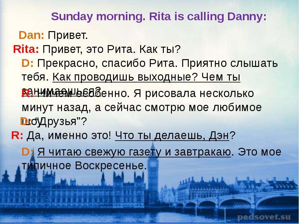 Dan: Привет. Rita: Привет, это Рита. Как ты? D: Прекрасно, спасибо Рита. Прия...