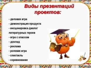 Виды презентаций проектов: - деловая игра - демонстрация продукта - инсценир