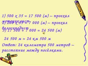 1) 500 х 35 = 17 500 (м) – проехал мотоциклист 2) 200 х 35 = 7 000 (м) – прое