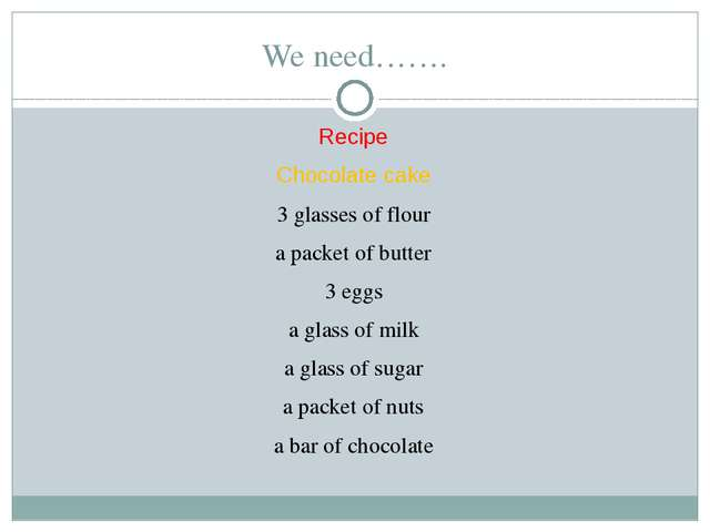 We need……. Recipe Chocolate cake 3 glasses of flour a packet of butter 3 eggs...
