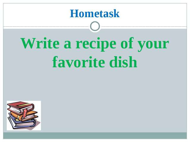 Hometask Write a recipe of your favorite dish