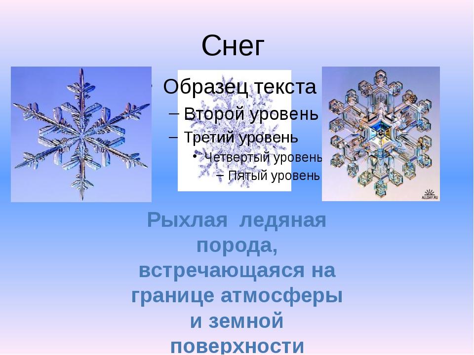 Снег Рыхлая ледяная порода, встречающаяся на границе атмосферы и земной повер...