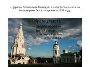 . Церковь Вознесения Господня в селе Коломенском на Москве-реке была построен