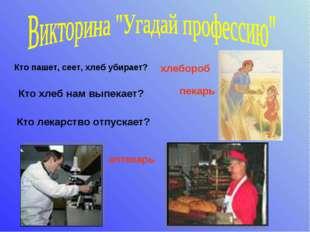 Кто пашет, сеет, хлеб убирает? хлебороб Кто хлеб нам выпекает? пекарь Кто ле
