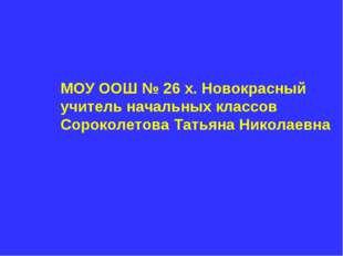 МОУ ООШ № 26 х. Новокрасный учитель начальных классов Сороколетова Татьяна Ни