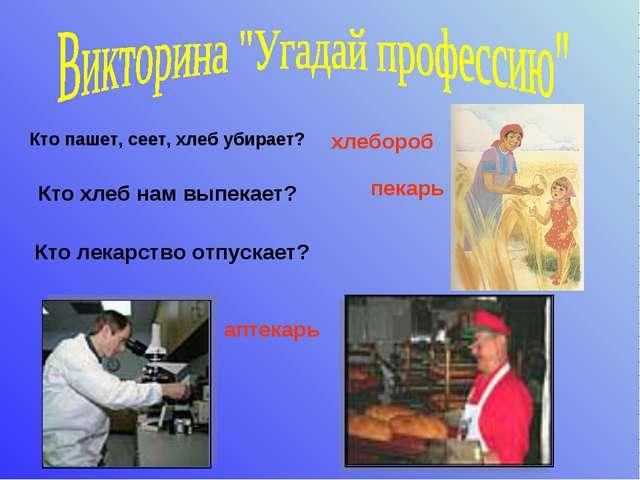 Кто пашет, сеет, хлеб убирает? хлебороб Кто хлеб нам выпекает? пекарь Кто ле...