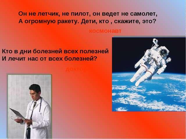 Он не летчик, не пилот, он ведет не самолет, А огромную ракету. Дети, кто ,...