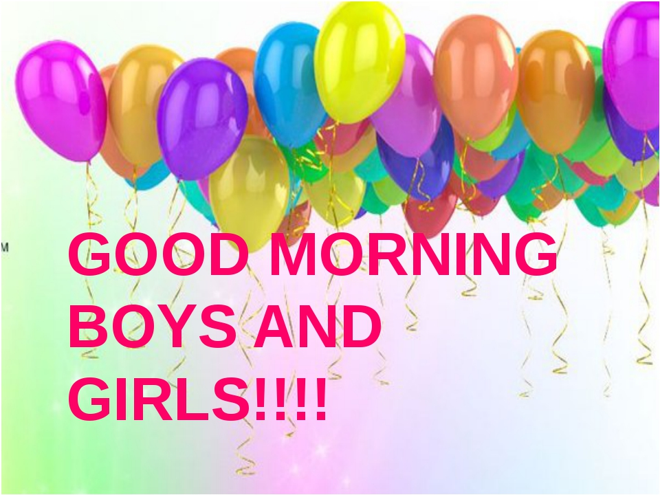GOOD MORNING BOYS AND GIRLS!!!!