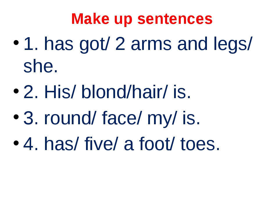 Make up sentences 1. has got/ 2 arms and legs/ she. 2. His/ blond/hair/ is. 3...