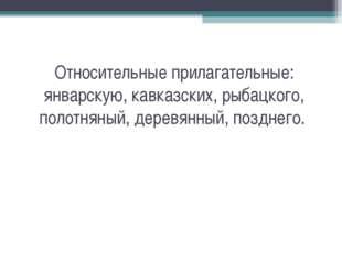 Относительные прилагательные: январскую, кавказских, рыбацкого, полотняный, д