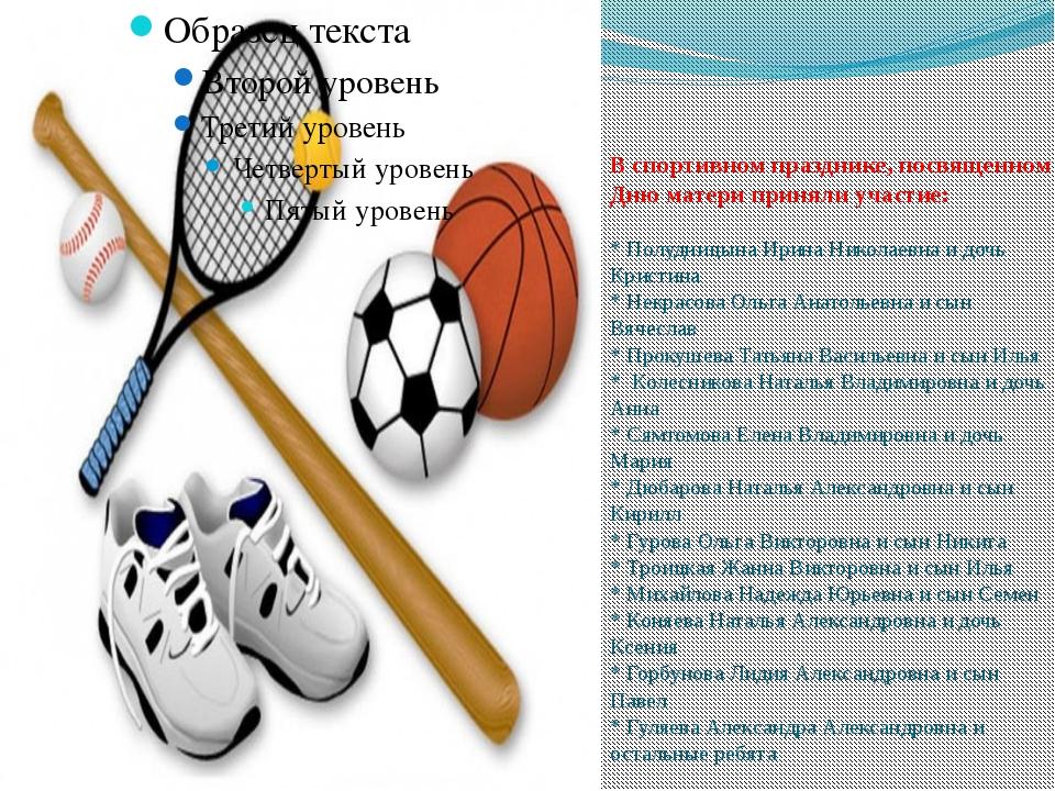 В спортивном празднике, посвященном Дню матери приняли участие: * Полудницына...