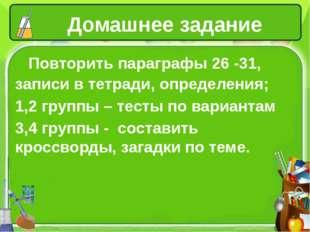 Домашнее задание Повторить параграфы 26 -31, записи в тетради, определения; 1