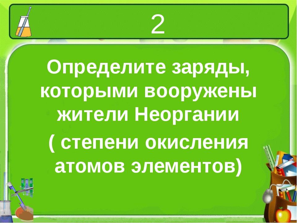 2 Определите заряды, которыми вооружены жители Неоргании ( степени окисления...