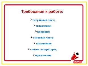 Требования к работе: титульный лист; оглавление; введение; основная часть; з