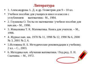 Литература 1. Александрова А. Д. и др. Геометрия для 9 – 10 кл. Учебное посо