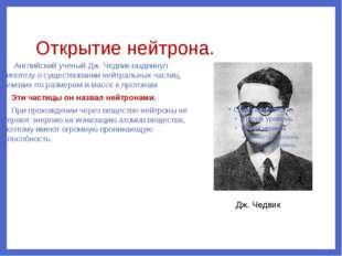 Открытие нейтрона. Английский ученый Дж. Чедвик выдвинул гипотезу о существов