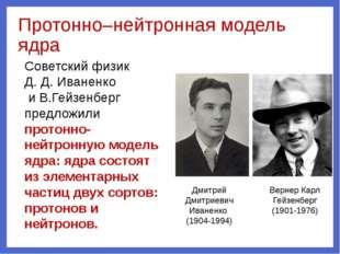 Протонно–нейтронная модель ядра Дмитрий Дмитриевич Иваненко (1904-1994) Верне