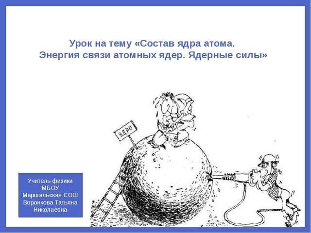 Урок на тему «Состав ядра атома. Энергия связи атомных ядер. Ядерные силы» Уч...