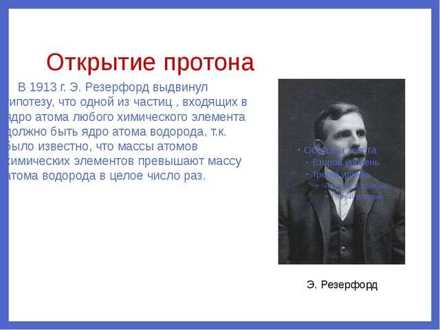 Открытие протона В 1913 г. Э. Резерфорд выдвинул гипотезу, что одной из части...