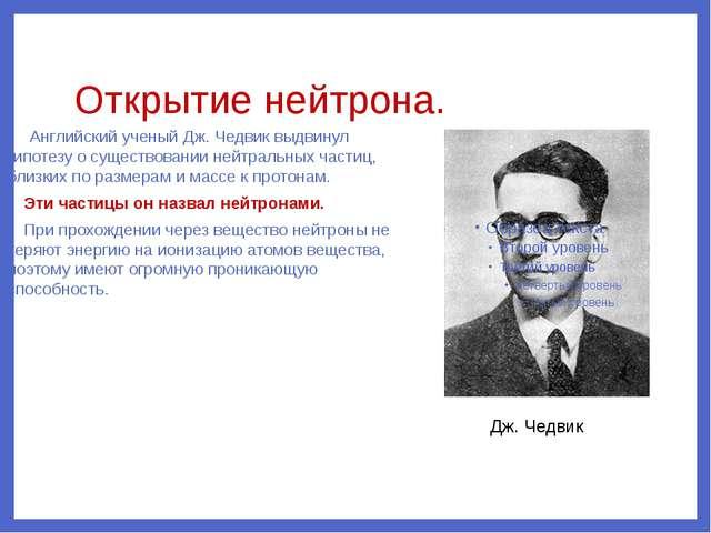 Открытие нейтрона. Английский ученый Дж. Чедвик выдвинул гипотезу о существов...