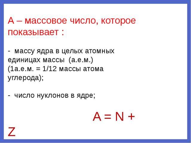 Z – зарядовое число, которое показывает: - заряд ядра в элементарных электрич...