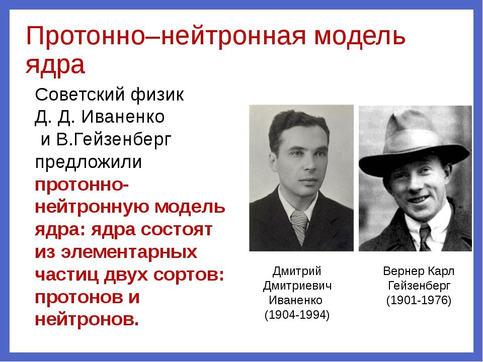 Протонно–нейтронная модель ядра Дмитрий Дмитриевич Иваненко (1904-1994) Верне...