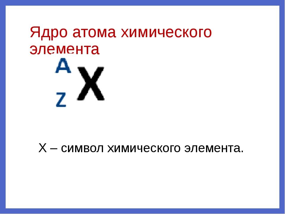 Ядро атома химического элемента X – символ химического элемента.
