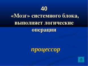 40 «Мозг» системного блока, выполняет логические операции процессор
