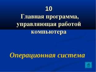 10 Главная программа, управляющая работой компьютера Операционная система