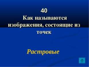 40 Как называются изображения, состоящие из точек Растровые