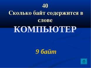 40 Сколько байт содержится в слове КОМПЬЮТЕР 9 байт