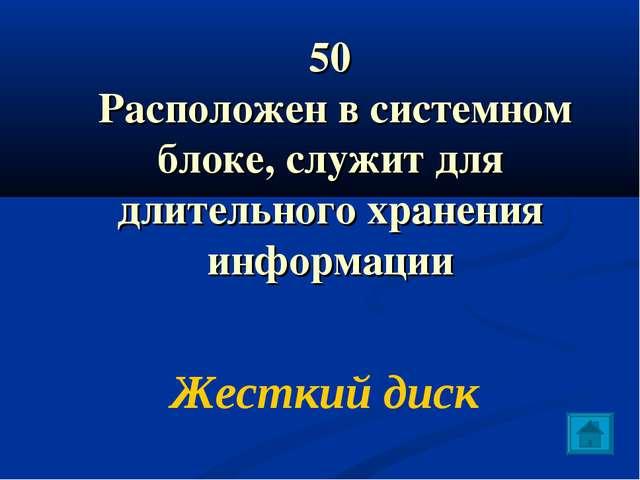 50 Расположен в системном блоке, служит для длительного хранения информации Ж...