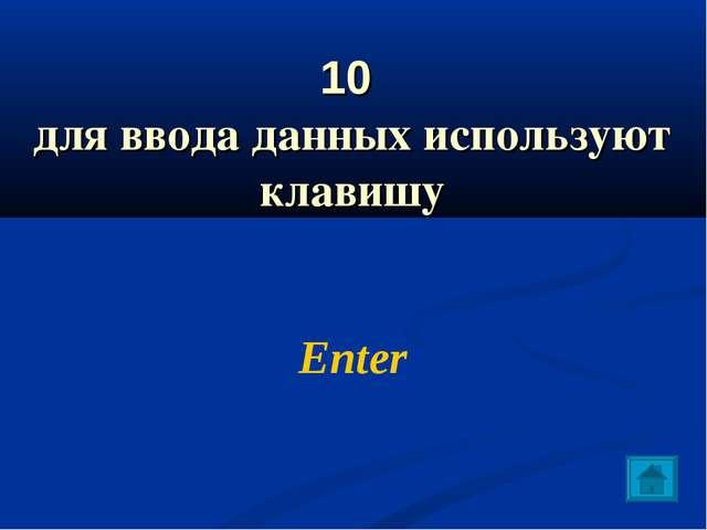 10 для ввода данных используют клавишу Enter