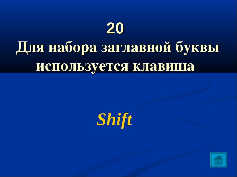 20 Для набора заглавной буквы используется клавиша Shift