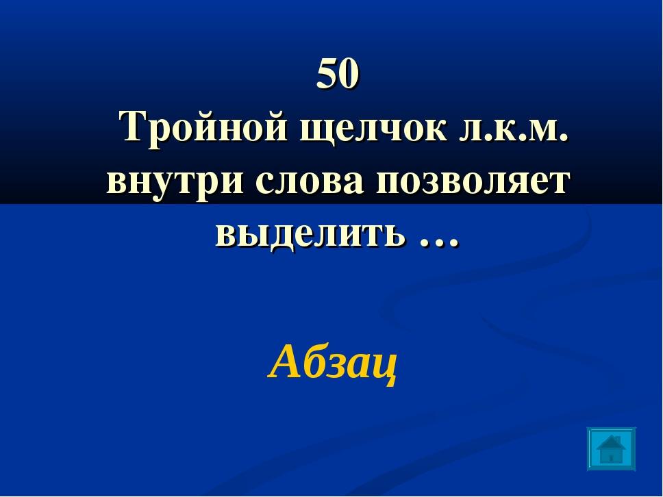 50 Тройной щелчок л.к.м. внутри слова позволяет выделить … Абзац
