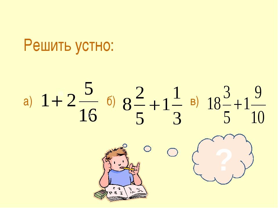 б) в) Решить устно: а)б)в) ?
