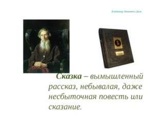 Владимир Иванович Даль Сказка – вымышленный рассказ, небывалая, даже несбыт