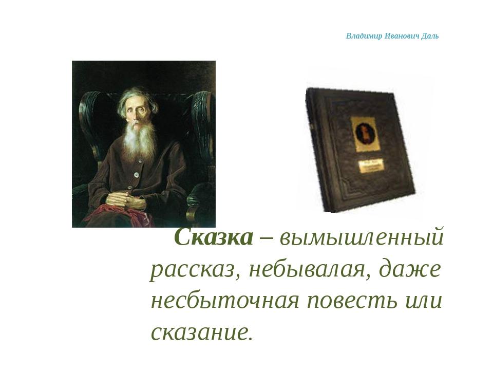 Владимир Иванович Даль Сказка – вымышленный рассказ, небывалая, даже несбыт...