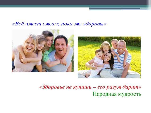 «Всё имеет смысл, пока мы здоровы» «Здоровье не купишь – его разум дарит» Нар...