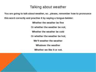 Talking about weather You are going to talk about weather, so , please, remem