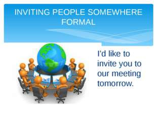 INVITING PEOPLE SOMEWHERE FORMAL I'd like to invite you to our meeting tomorr