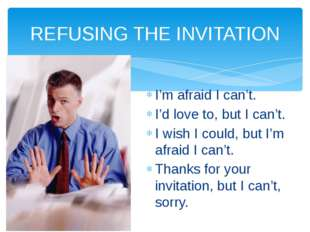 REFUSING THE INVITATION I'm afraid I can't. I'd love to, but I can't. I wish