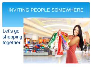 INVITING PEOPLE SOMEWHERE Let's go shopping together.