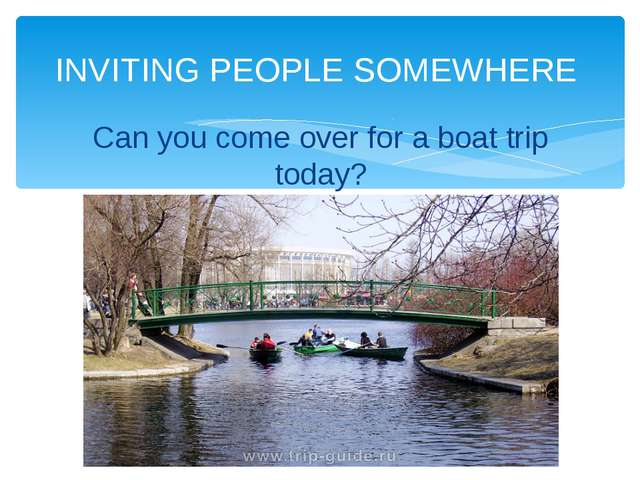 INVITING PEOPLE SOMEWHERE Can you come over for a boat trip today?