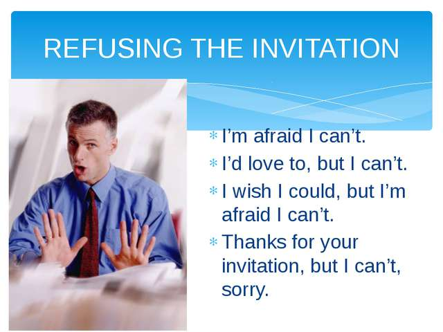 REFUSING THE INVITATION I'm afraid I can't. I'd love to, but I can't. I wish...