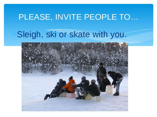 Sleigh, ski or skate with you. PLEASE, INVITE PEOPLE TO…