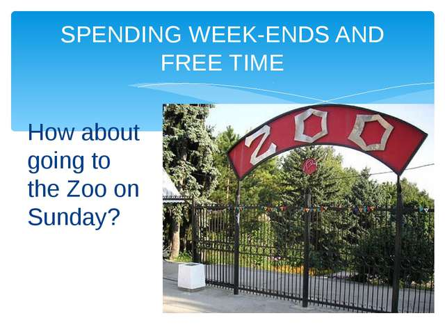 How about going to the Zoo on Sunday? SPENDING WEEK-ENDS AND FREE TIME